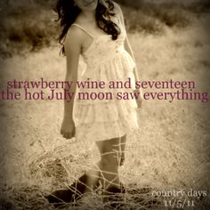 """""""Strawberry wine and seventeen the hot July moon saw everything."""" ~Strawberry Wine by Deanna Carter Kinds Of Music, Music Love, Music Is Life, Love Songs, My Music, Country Music Lyrics, Country Songs, Country Girls, Country Life"""