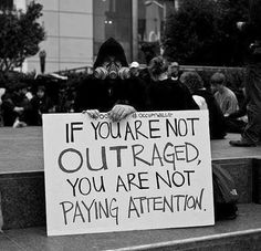 If you are not outraged, you are not paying attention.