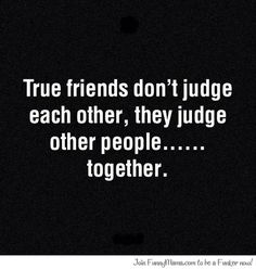 Quotes - true friends don't judge each other, they judge other people together…