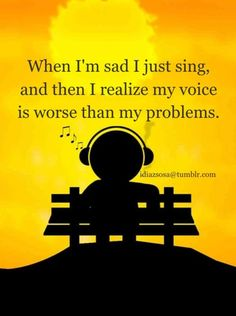 When I'm sad I just sing, and then I realize my voice is worse than my problems.  #Quote #Music #Funny