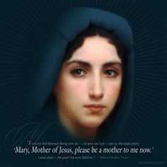 """""""Mary, Mother of Jesus, Please be a mother to me now!"""""""