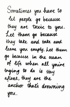 """""""Sometimes you have to let people go because they are toxic to you. Let them go because they take and take and leave you empty. Let them go because in the ocean of life when all you're trying to do is stay afloat, they are the anchor that's drowning you."""""""