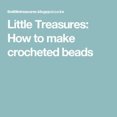 Little Treasures: How to make crocheted beads
