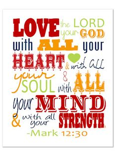 Free Printable : Mark 12:30  And thou shalt love the Lord thy God with all thy heart, and with all thy soul, and with all thy mind, and with all thy strength: this is the first commandment.
