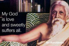My god is love and sweetly suffers all. - Sri Aurobindo 1872-1950. Indian nationalist, philosopher, yogi, guru and poet.