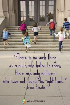 """There is no such thing as a child who hates to read; there are only children who have not found the right book."" -Frank Serafini"