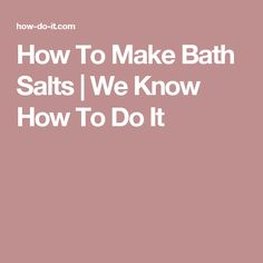 How To Make Bath Salts   We Know How To Do It