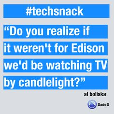 Do you realize if it weren't for Edison we'd be watching TV by candlelight? #techsnack of the week by @Dade2