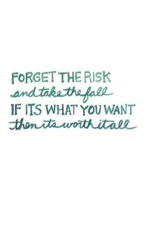 Forget the risk; take the fall. If its what you want, then it's worth it all.