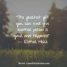 """""""The greatest gift you can ever give another person is your own happiness."""" -Ester Hicks. 