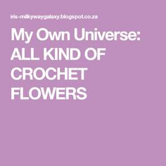 My Own Universe: ALL KIND OF CROCHET FLOWERS