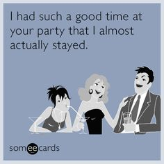 I had such a good time at your party that I almost actually stayed.