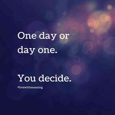 """""""One day or day one. You decide."""" — Unknown"""