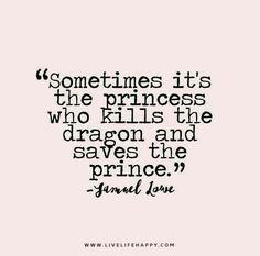 Sometimes it's the princess who kills the dragon and saves the prince. ~ Samuel Lowe <3