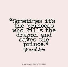 Sometimes it's the princess who kills the dragon and saves the prince. ~ Samuel Lowe <3