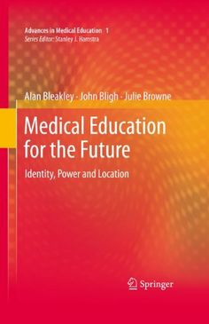 Medical Education for the Future: Identity, Power and Location (Advances in Medical Education) by Alan Bleakley. $93.93. Publisher: Springer; 2011 edition (February 9, 2011). 307 pages. Author: Alan Bleakley