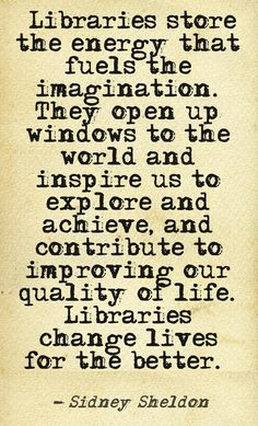 """Libraries store the energy that fuels the imagination. They open up windows to the world and inspire us to explore and achieve, and contribute to improving our quality of life. Libraries change lives for the better."" --Sidney Sheldon"