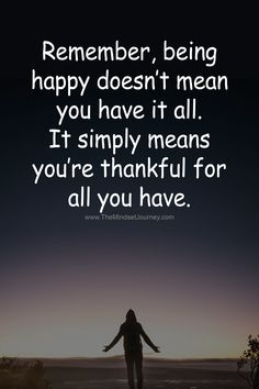 Remember, being happy doesn't mean you have it all. - The Mindset Journey - Remember, being happy doesn't mean you have it all. It simple means you're thankful for all you - Encouragement Quotes, Wisdom Quotes, True Quotes, Funny Quotes, Qoutes, Some Inspirational Quotes, Uplifting Quotes, Motivational Quotes, Gratitude Quotes