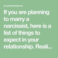 If you are planning to marry a narcissist, here is a list of things to expect in your relationship. Realize that you will be marrying a person who is incapable of having a healthy, intimate, interpersonal relationship because narcissism is a characterological disorder. Yourmarriage will be the most important