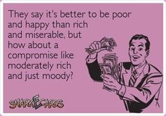 'They say it's better to be poor and happy than rich and miserable, but let's make a compromise like moderately rich and just moody?'