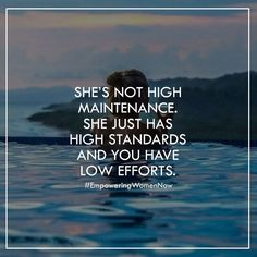 She's not high maintenance. She just has high standards and you have low standards