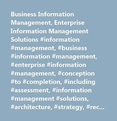 Business Information Management, Enterprise Information Management Solutions #information #management, #business #information #management, #enterprise #information #management, #conception #to #completion, #including #assessment, #information #management #solutions, #architecture, #strategy, #recommendations, #implementation #sustenance…