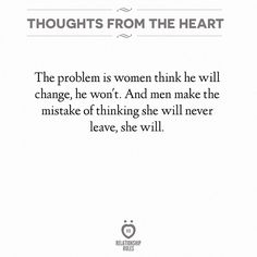 The problem is women think he will change. He won't. And men make the mistake of thinking she will never leave. She will.