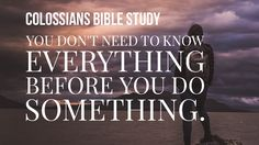 You Don't Need to Know Everything Before You Do Something (Colossians 1 Bible Study)   I cannot read enough!  Gary Thomas classic Sacred Pathways describes me as having an Intellectual spiritual temperament. As my friends know this doesnt mean Im a genius. I still lose my sunglasses on top of my head and panic when Im driving down the road and think I lost my car keys.   Being a spiritual Intellectual means God wired me to be strengthened through gaining an understanding of the basic…