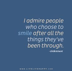 I admire people who choose to smile after all the things they've been through.