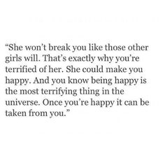 """""""She won't break you like those other girls will. That's exactly why you're terrified of her. She could make you happy. And you know being happy is the most terrifying thing in the universe. Once you're happy it can be taken from you."""" ♡"""