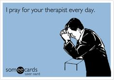 I pray for your therapist every day.
