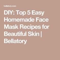 DIY: Top 5 Easy Homemade Face Mask Recipes for Beautiful Skin | Bellatory