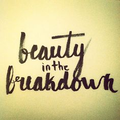 Because there's beauty in the breakdown...
