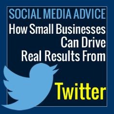 How Small Businesses Can Drive Real Results From Twitter