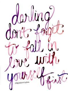 Darling, don't forget to fall in love with yourself first.