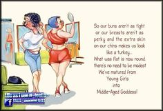 So our buns aren't as tight or our breasts aren't as perky & the extra skin on our chins makes us look like a turkey. What was flat is now round, there's no need to modest. We've matured from Young Girls into Middle-Aged Goddess! Old Age Humor, Aging Humor, Senior Humor, Extra Skin, Funny Cartoons, Funny Humor, Mom Humor, Crazy Humor, Birthday Quotes