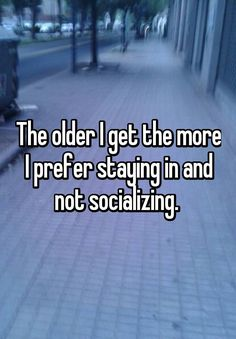 The older I get the more I prefer staying in and not socializing.