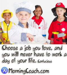 Choose a job you love, and you will never have to go to work.