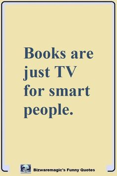 Books are just TV for smart people. Click The Pin For More Funny Quotes. Share the Cheer - Please Re-Pin. #funny #funnyquotes #quotes #quotestoliveby #dailyquote #wittyquotes #oneliner #joke