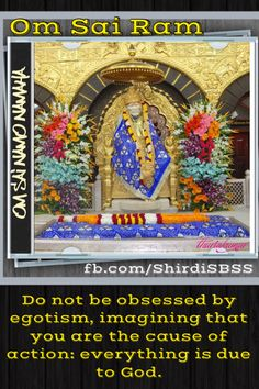 """Do not be obsessed by egotism, imagining that you are the cause of action: everything is due to God.""   OM SAI RAM   Please share; FB: www.fb.com/ShirdiSBSS Twitter: https://twitter.com/shirdisbss Blog: http://ssbshraddhasaburi.blogspot.com/  G+: https://plus.google.com/100079055901849941375/posts Pinterest: www.pinterest.com/shirdisaibaba"