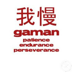 "Gaman (我慢) is a Japanese term of Zen Buddhist origin which means ""enduring the seemingly unbearable with patience and dignity""."