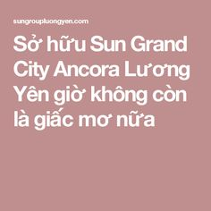 Sở hữu Sun Grand City Ancora Lương Yên giờ không còn là giấc mơ nữa