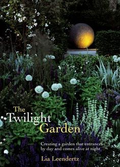 The Twilight Garden: Creating a Garden That Entrances by Day and Comes Alive at Night (Ball Publishing, $26.95)