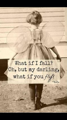 What if I fall? Oh, but my darling, what if you fly? -e.h.