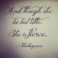 """""""And though she be but little, She is fierce"""" ~Shakespeare (Love this quote and font for a tattoo) Shakespeare Love, Shakespeare Quotes, William Shakespeare, Shakespeare Tattoo, Great Quotes, Quotes To Live By, Me Quotes, Inspirational Quotes, Motivational"""