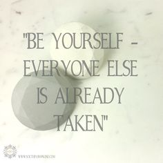 """Be yourself - Everyone else is already taken"""