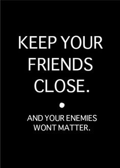 KEEP YOUR FRIENDS CLOSE. and your enemies won't matter