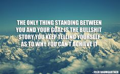 The only thing standing between you and your goal is the bullshit story you keep telling yourself as to why you can't achieve it.