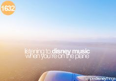 Listening to Disney music when you're on the plane to Walt Disney World. :)