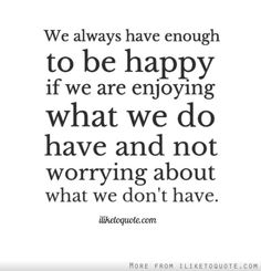 We always have enough to be happy if we are enjoying what we do have and not worrying about what we don't have. #happiness #quotes #sayings